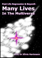Past Life Regression & Beyond: Many Lives In The Multiverse by Silvia Hartmann