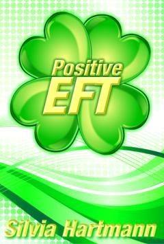 Positive EFT: Stronger, Healthier, Smarter but most of all Happier! by Silvia Hartmann