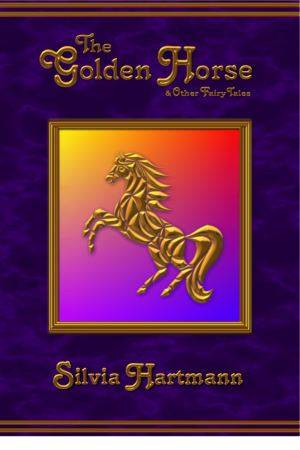 The Golden Horse & Other Fairy Tales: 16 New Enchanting Tales of Mystery & Imagination For The Magical Child by Silvia Hartmann
